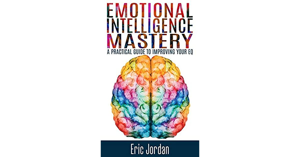 emotional intelligence mastery a practical guide to improving your eq